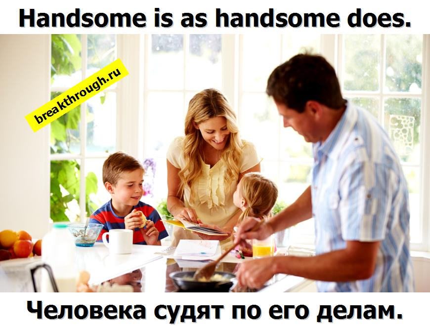 handsome is as that handsome does человека судят по его делам заслугам