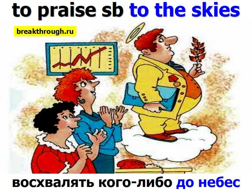 восхвалять хвалить кого-либо до небес