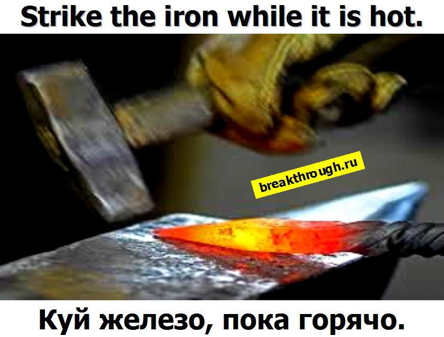 Куй железо пока оно горячо