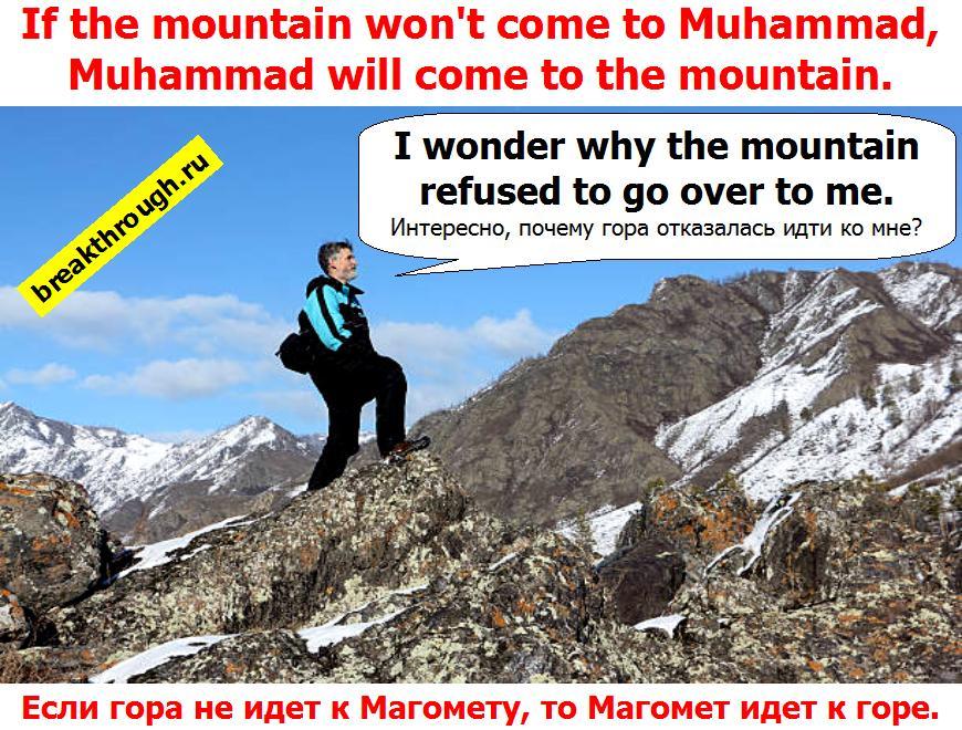 Если гора не идет к Магомету то тогда Магомет идет к горе