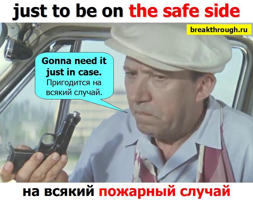 на всякий пожарный случай just to be on the safe side